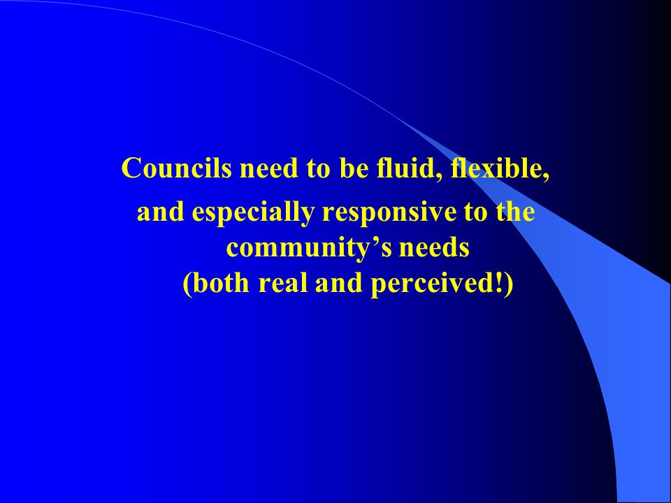 Councils need to be fluid, flexible, and especially responsive to the community's needs (both real and perceived!)