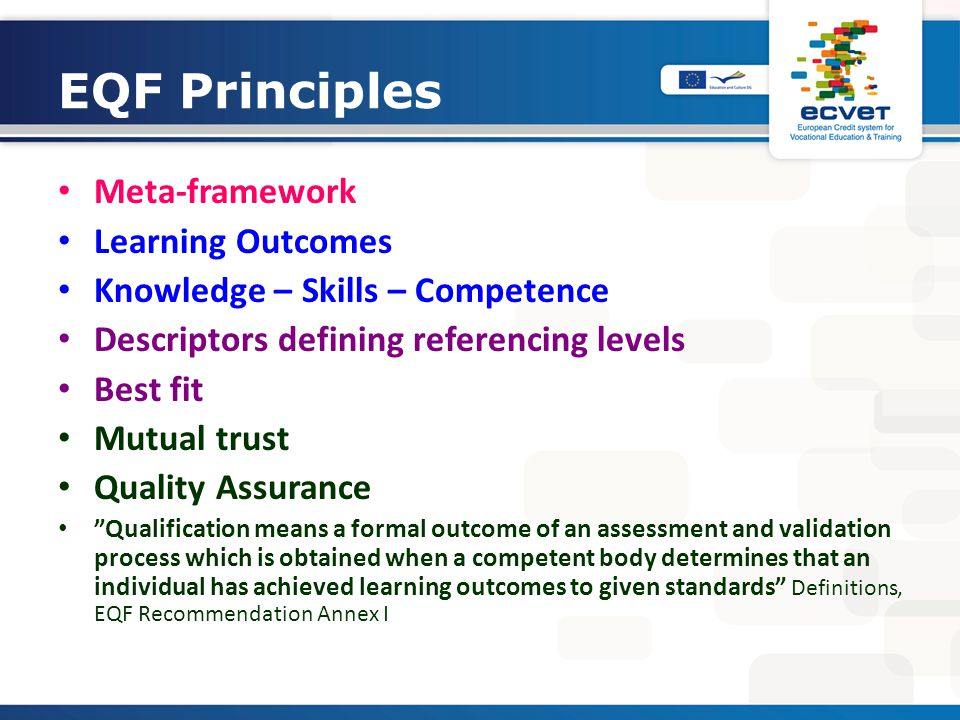 EQF Principles Meta-framework Learning Outcomes Knowledge – Skills – Competence Descriptors defining referencing levels Best fit Mutual trust Quality Assurance Qualification means a formal outcome of an assessment and validation process which is obtained when a competent body determines that an individual has achieved learning outcomes to given standards Definitions, EQF Recommendation Annex I
