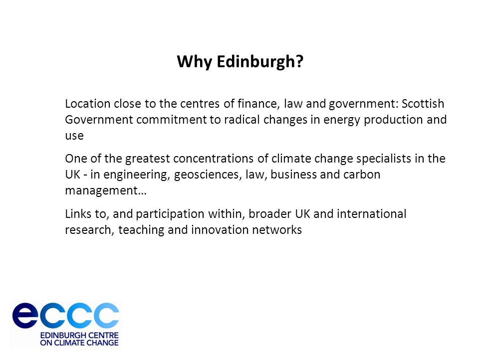 University of Edinburgh Why Edinburgh? Location close to the centres of finance, law and government: Scottish Government commitment to radical changes