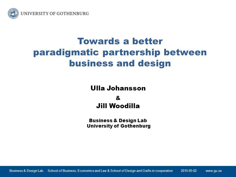 www.gu.se Towards a better paradigmatic partnership between business and design Ulla Johansson & Jill Woodilla Business & Design Lab University of Gothenburg 2015-05-02Business & Design Lab.