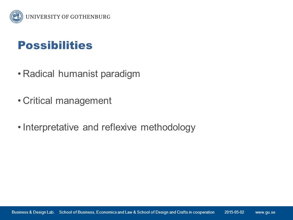 www.gu.se Possibilities Radical humanist paradigm Critical management Interpretative and reflexive methodology 2015-05-02Business & Design Lab.
