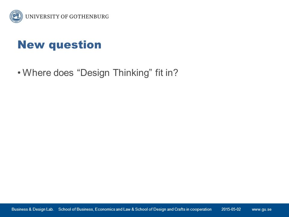 www.gu.se New question Where does Design Thinking fit in.