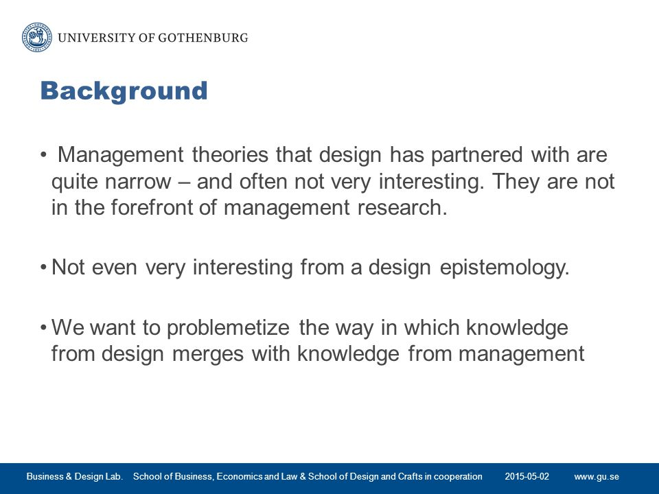 www.gu.se Background Management theories that design has partnered with are quite narrow – and often not very interesting.
