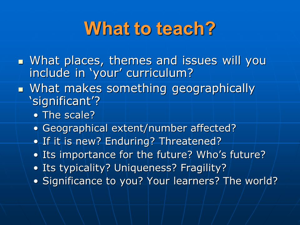 What to teach. What places, themes and issues will you include in 'your' curriculum.