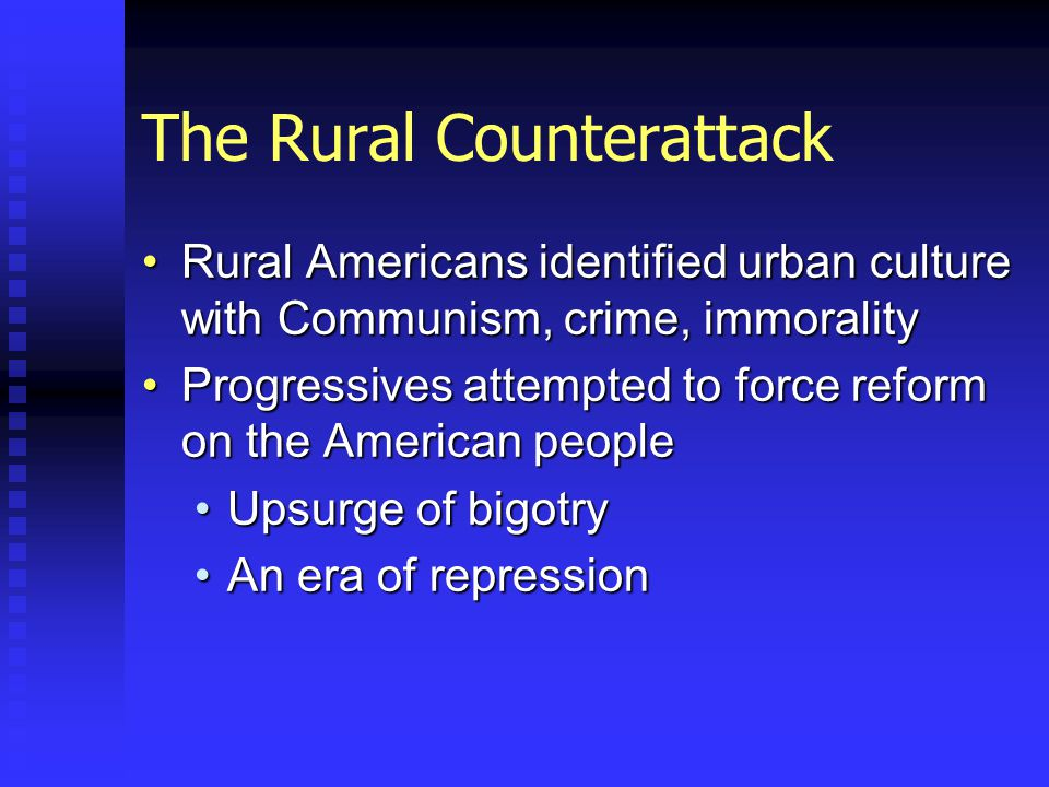 The Rural Counterattack Rural Americans identified urban culture with Communism, crime, immoralityRural Americans identified urban culture with Communism, crime, immorality Progressives attempted to force reform on the American peopleProgressives attempted to force reform on the American people Upsurge of bigotryUpsurge of bigotry An era of repressionAn era of repression