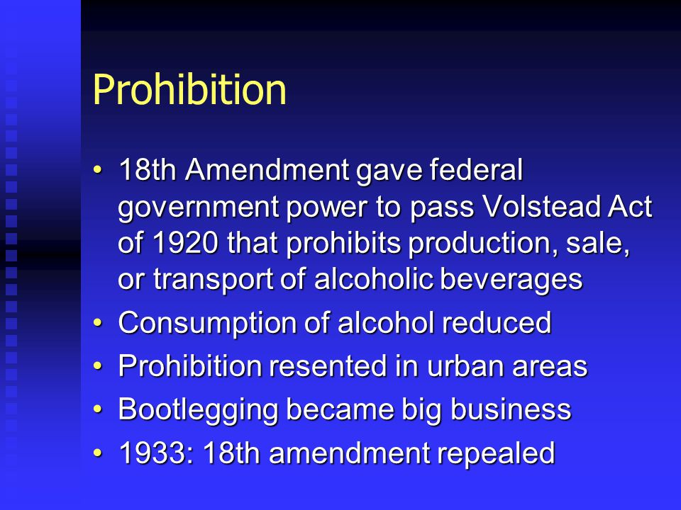 Prohibition 18th Amendment gave federal government power to pass Volstead Act of 1920 that prohibits production, sale, or transport of alcoholic beverages18th Amendment gave federal government power to pass Volstead Act of 1920 that prohibits production, sale, or transport of alcoholic beverages Consumption of alcohol reducedConsumption of alcohol reduced Prohibition resented in urban areasProhibition resented in urban areas Bootlegging became big businessBootlegging became big business 1933: 18th amendment repealed1933: 18th amendment repealed