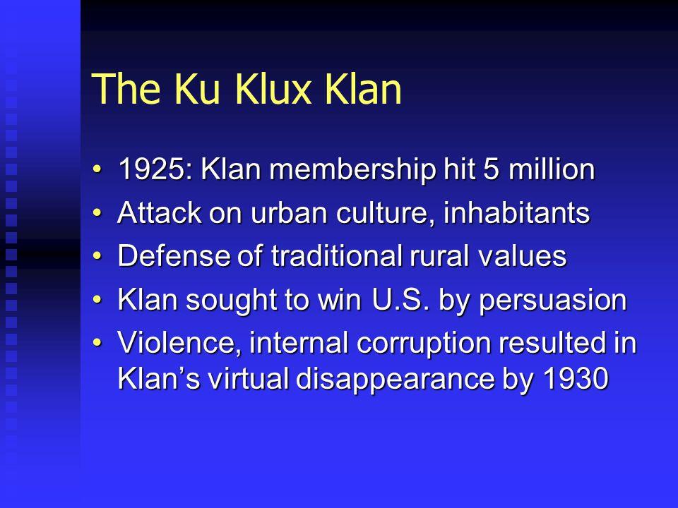 The Ku Klux Klan 1925: Klan membership hit 5 million1925: Klan membership hit 5 million Attack on urban culture, inhabitantsAttack on urban culture, inhabitants Defense of traditional rural valuesDefense of traditional rural values Klan sought to win U.S.