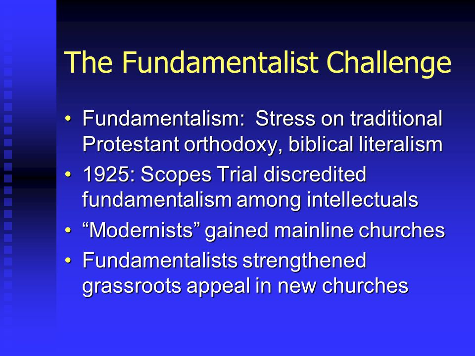 The Fundamentalist Challenge Fundamentalism: Stress on traditional Protestant orthodoxy, biblical literalismFundamentalism: Stress on traditional Protestant orthodoxy, biblical literalism 1925: Scopes Trial discredited fundamentalism among intellectuals1925: Scopes Trial discredited fundamentalism among intellectuals Modernists gained mainline churches Modernists gained mainline churches Fundamentalists strengthened grassroots appeal in new churchesFundamentalists strengthened grassroots appeal in new churches