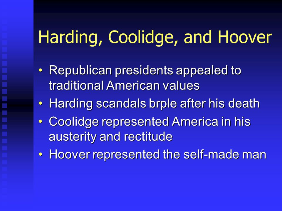 Harding, Coolidge, and Hoover Republican presidents appealed to traditional American valuesRepublican presidents appealed to traditional American values Harding scandals brple after his deathHarding scandals brple after his death Coolidge represented America in his austerity and rectitudeCoolidge represented America in his austerity and rectitude Hoover represented the self-made manHoover represented the self-made man