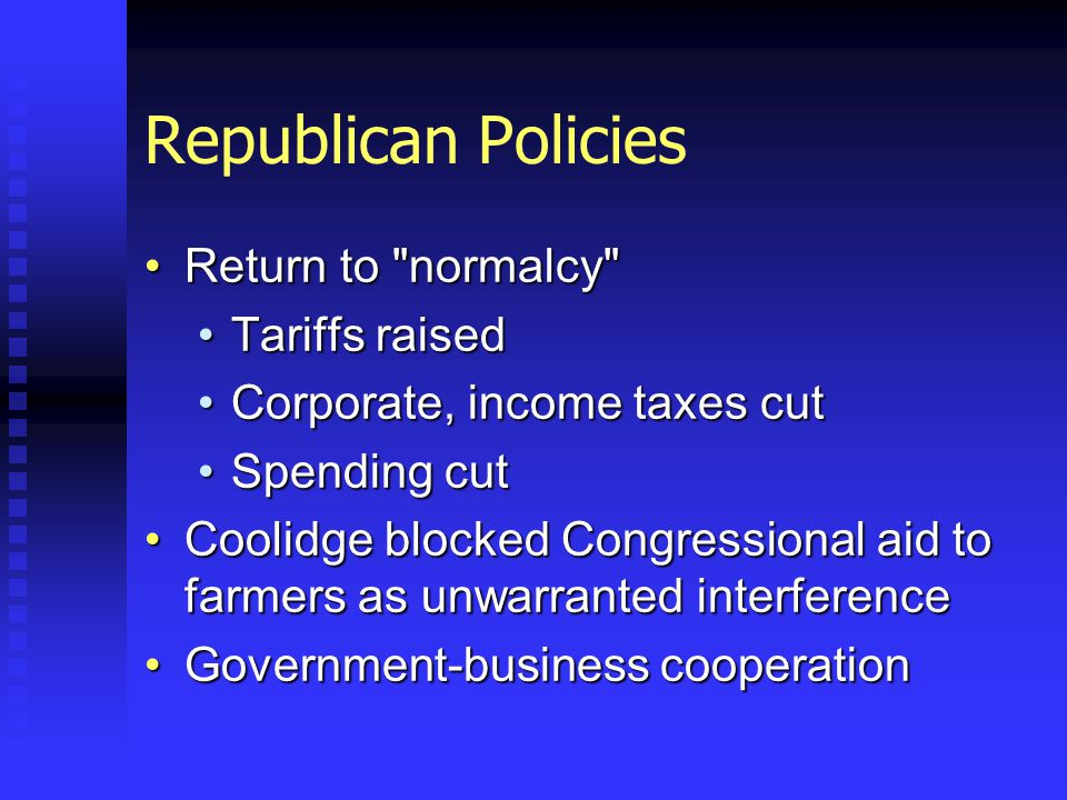 Republican Policies Return to normalcy Return to normalcy Tariffs raisedTariffs raised Corporate, income taxes cutCorporate, income taxes cut Spending cutSpending cut Coolidge blocked Congressional aid to farmers as unwarranted interferenceCoolidge blocked Congressional aid to farmers as unwarranted interference Government-business cooperationGovernment-business cooperation