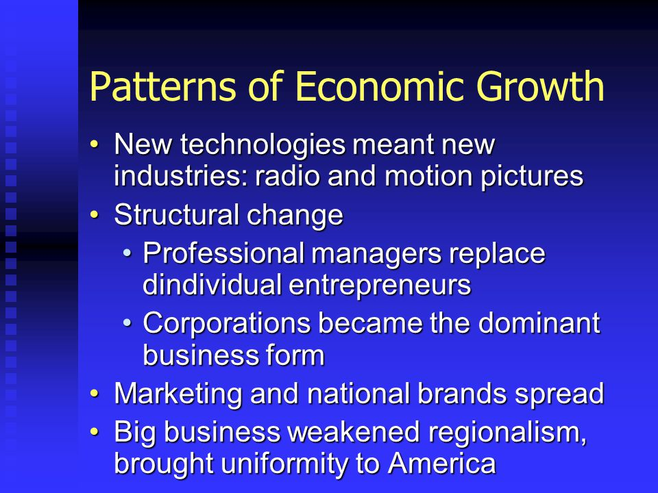 Patterns of Economic Growth New technologies meant new industries: radio and motion picturesNew technologies meant new industries: radio and motion pictures Structural changeStructural change Professional managers replace dindividual entrepreneursProfessional managers replace dindividual entrepreneurs Corporations became the dominant business formCorporations became the dominant business form Marketing and national brands spreadMarketing and national brands spread Big business weakened regionalism, brought uniformity to AmericaBig business weakened regionalism, brought uniformity to America