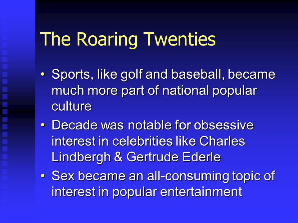 The Roaring Twenties Sports, like golf and baseball, became much more part of national popular cultureSports, like golf and baseball, became much more part of national popular culture Decade was notable for obsessive interest in celebrities like Charles Lindbergh & Gertrude EderleDecade was notable for obsessive interest in celebrities like Charles Lindbergh & Gertrude Ederle Sex became an all-consuming topic of interest in popular entertainmentSex became an all-consuming topic of interest in popular entertainment