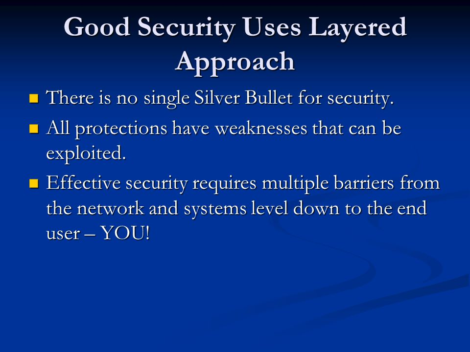 Good Security Uses Layered Approach There is no single Silver Bullet for security.