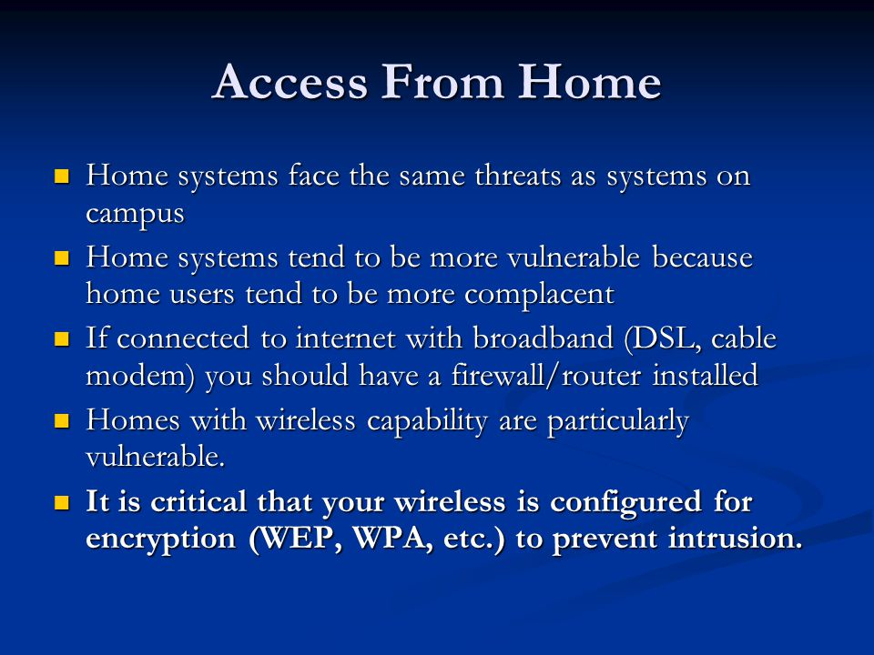 Access From Home Home systems face the same threats as systems on campus Home systems face the same threats as systems on campus Home systems tend to be more vulnerable because home users tend to be more complacent Home systems tend to be more vulnerable because home users tend to be more complacent If connected to internet with broadband (DSL, cable modem) you should have a firewall/router installed If connected to internet with broadband (DSL, cable modem) you should have a firewall/router installed Homes with wireless capability are particularly vulnerable.