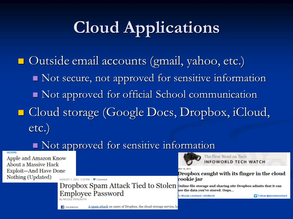 Cloud Applications Outside email accounts (gmail, yahoo, etc.) Outside email accounts (gmail, yahoo, etc.) Not secure, not approved for sensitive information Not secure, not approved for sensitive information Not approved for official School communication Not approved for official School communication Cloud storage (Google Docs, Dropbox, iCloud, etc.) Cloud storage (Google Docs, Dropbox, iCloud, etc.) Not approved for sensitive information Not approved for sensitive information