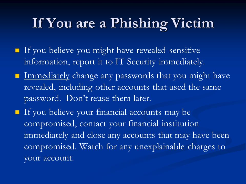 If You are a Phishing Victim If you believe you might have revealed sensitive information, report it to IT Security immediately.