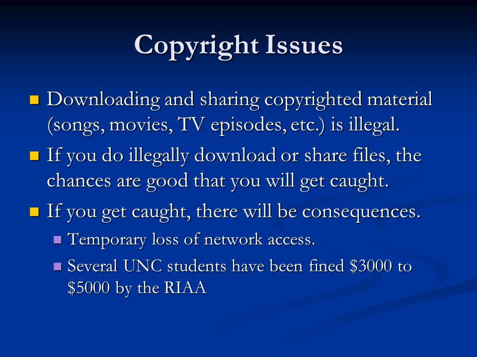 Copyright Issues Downloading and sharing copyrighted material (songs, movies, TV episodes, etc.) is illegal.