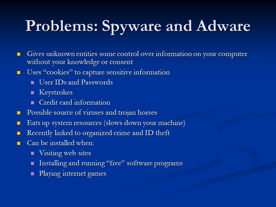 Problems: Spyware and Adware Gives unknown entities some control over information on your computer without your knowledge or consent Gives unknown entities some control over information on your computer without your knowledge or consent Uses cookies to capture sensitive information Uses cookies to capture sensitive information User IDs and Passwords User IDs and Passwords Keystrokes Keystrokes Credit card information Credit card information Possible source of viruses and trojan horses Possible source of viruses and trojan horses Eats up system resources (slows down your machine) Eats up system resources (slows down your machine) Recently linked to organized crime and ID theft Recently linked to organized crime and ID theft Can be installed when: Can be installed when: Visiting web sites Visiting web sites Installing and running free software programs Installing and running free software programs Playing internet games Playing internet games
