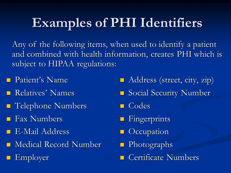 Examples of PHI Identifiers Patient's Name Patient's Name Relatives' Names Relatives' Names Telephone Numbers Telephone Numbers Fax Numbers Fax Numbers E-Mail Address E-Mail Address Medical Record Number Medical Record Number Employer Employer Address (street, city, zip) Social Security Number Codes Fingerprints Occupation Photographs Certificate Numbers Any of the following items, when used to identify a patient and combined with health information, creates PHI which is subject to HIPAA regulations: