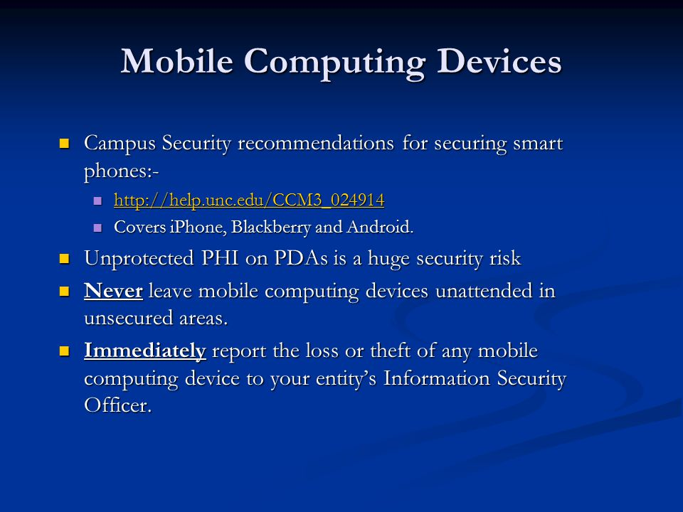 Mobile Computing Devices Campus Security recommendations for securing smart phones:- Campus Security recommendations for securing smart phones:- http://help.unc.edu/CCM3_024914 http://help.unc.edu/CCM3_024914 http://help.unc.edu/CCM3_024914 Covers iPhone, Blackberry and Android.