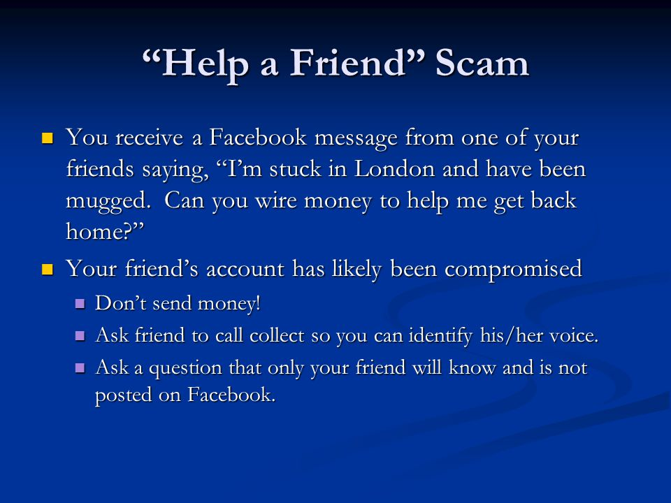Help a Friend Scam You receive a Facebook message from one of your friends saying, I'm stuck in London and have been mugged.