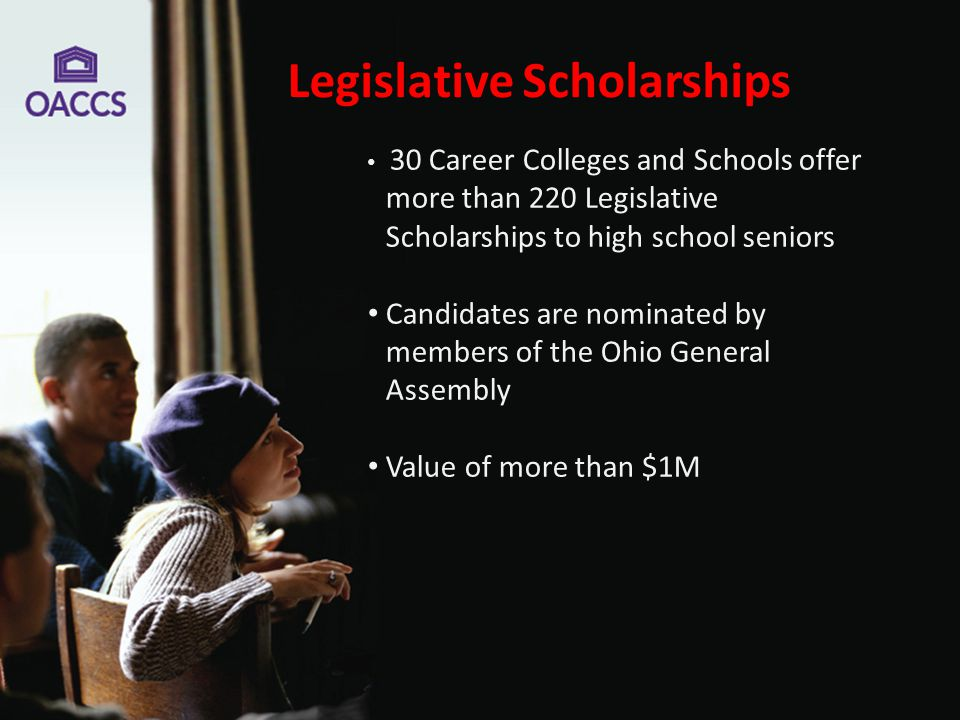 Legislative Scholarships 30 Career Colleges and Schools offer more than 220 Legislative Scholarships to high school seniors Candidates are nominated by members of the Ohio General Assembly Value of more than $1M