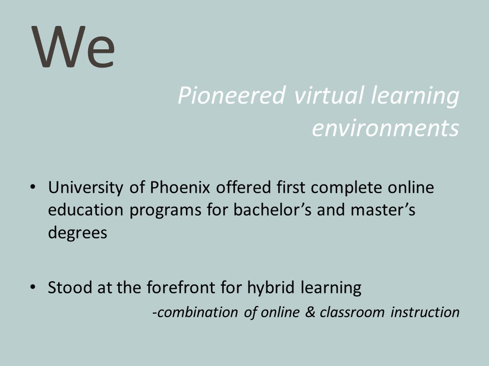 We Pioneered virtual learning environments University of Phoenix offered first complete online education programs for bachelor's and master's degrees Stood at the forefront for hybrid learning -combination of online & classroom instruction