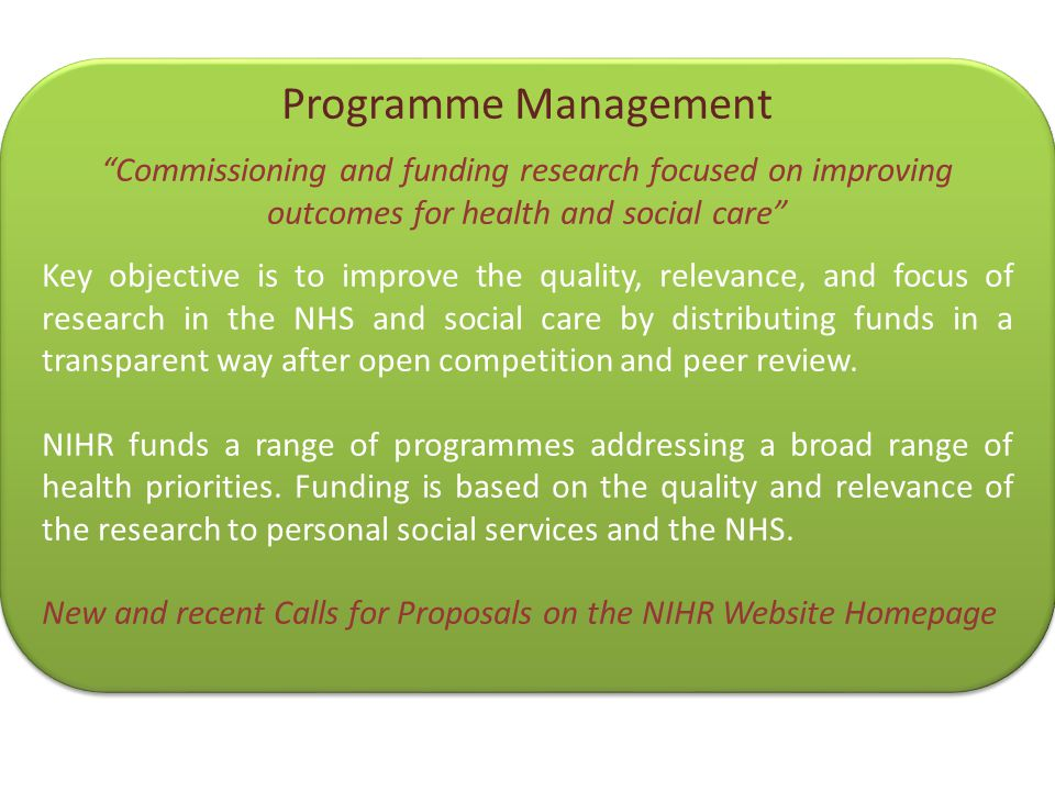 "Programme Management ""Commissioning and funding research focused on improving outcomes for health and social care"" Key objective is to improve the qua"