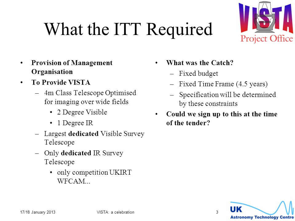 17/18 January 2013VISTA: a celebration 3 What the ITT Required Provision of Management Organisation To Provide VISTA –4m Class Telescope Optimised for