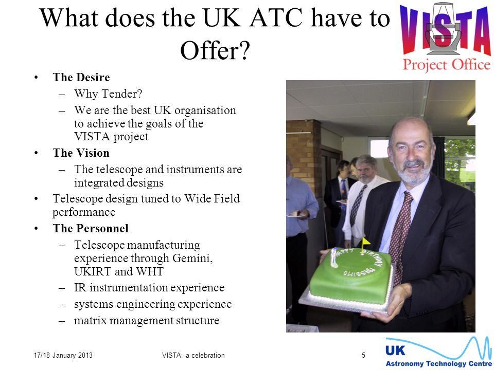17/18 January 2013VISTA: a celebration 5 What does the UK ATC have to Offer? The Desire –Why Tender? –We are the best UK organisation to achieve the g