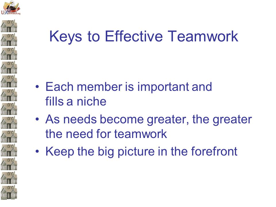 Keys to Effective Teamwork Each member is important and fills a niche As needs become greater, the greater the need for teamwork Keep the big picture