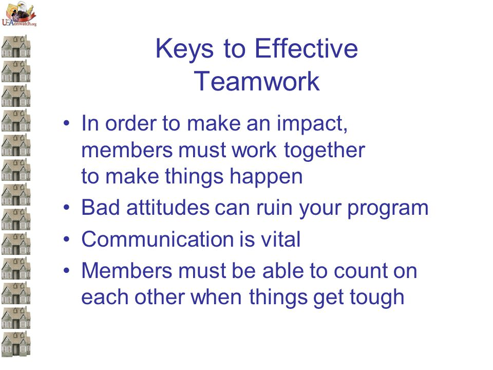 Keys to Effective Teamwork In order to make an impact, members must work together to make things happen Bad attitudes can ruin your program Communication is vital Members must be able to count on each other when things get tough
