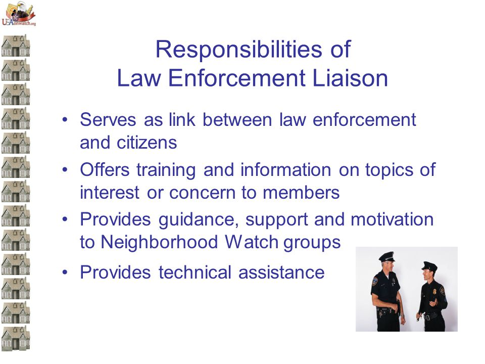 Responsibilities of Law Enforcement Liaison Serves as link between law enforcement and citizens Offers training and information on topics of interest or concern to members Provides guidance, support and motivation to Neighborhood Watch groups Provides technical assistance