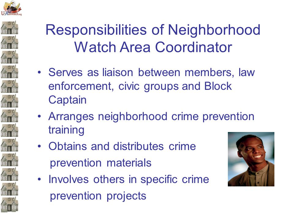 Responsibilities of Neighborhood Watch Area Coordinator Serves as liaison between members, law enforcement, civic groups and Block Captain Arranges neighborhood crime prevention training Obtains and distributes crime prevention materials Involves others in specific crime prevention projects