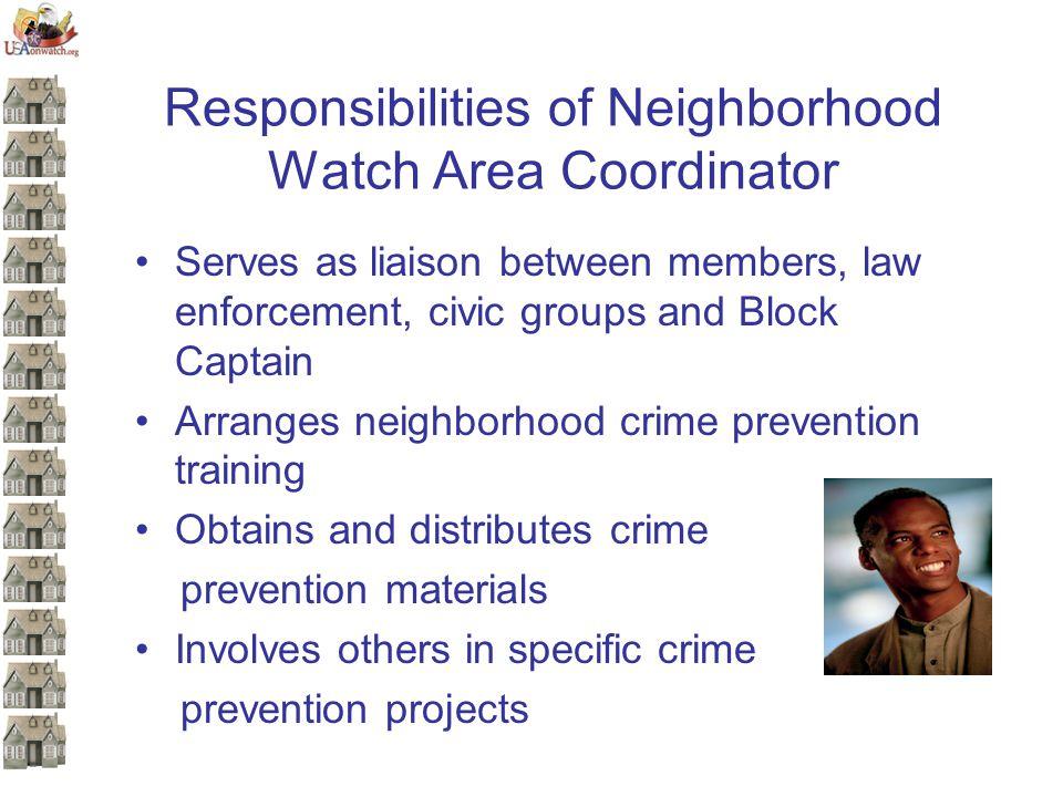 Responsibilities of Neighborhood Watch Area Coordinator Serves as liaison between members, law enforcement, civic groups and Block Captain Arranges ne