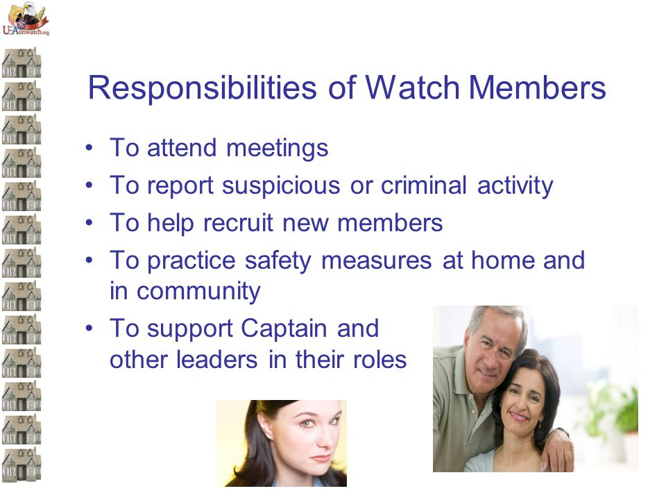Responsibilities of Watch Members To attend meetings To report suspicious or criminal activity To help recruit new members To practice safety measures