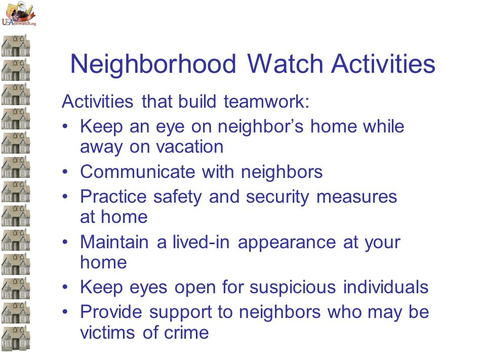 Neighborhood Watch Activities Activities that build teamwork: Keep an eye on neighbor's home while away on vacation Communicate with neighbors Practice safety and security measures at home Maintain a lived-in appearance at your home Keep eyes open for suspicious individuals Provide support to neighbors who may be victims of crime