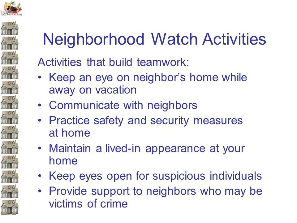 Neighborhood Watch Activities Activities that build teamwork: Keep an eye on neighbor's home while away on vacation Communicate with neighbors Practic