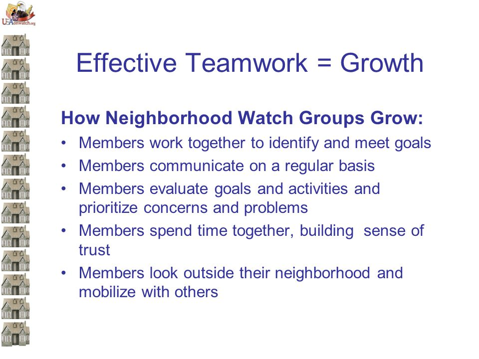 Effective Teamwork = Growth How Neighborhood Watch Groups Grow: Members work together to identify and meet goals Members communicate on a regular basis Members evaluate goals and activities and prioritize concerns and problems Members spend time together, building sense of trust Members look outside their neighborhood and mobilize with others