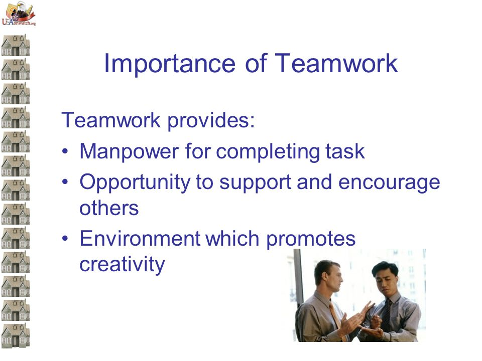 Importance of Teamwork Teamwork provides: Manpower for completing task Opportunity to support and encourage others Environment which promotes creativity