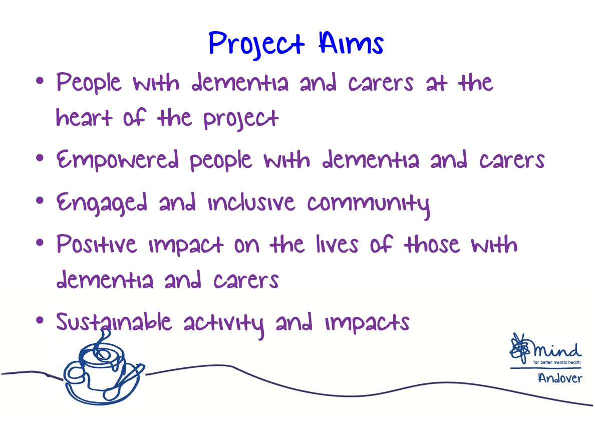 Project Aims People with dementia and carers at the heart of the project Empowered people with dementia and carers Engaged and inclusive community Positive impact on the lives of those with dementia and carers Sustainable activity and impacts