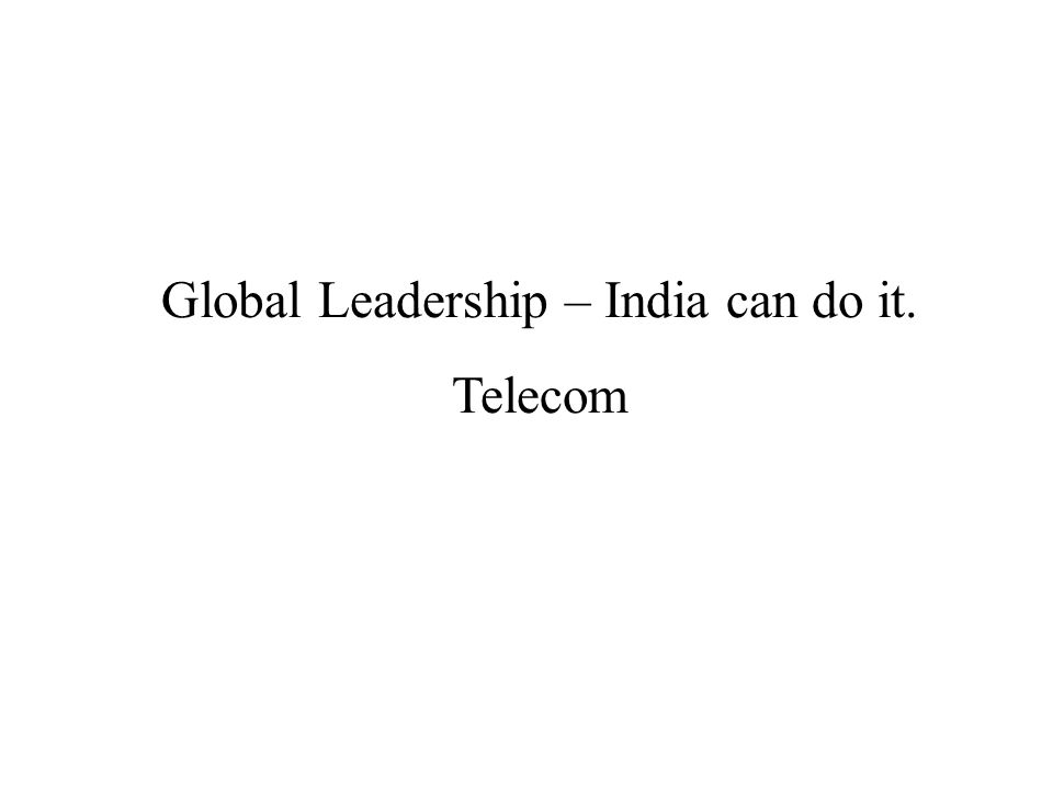 Global Leadership – India can do it. Telecom