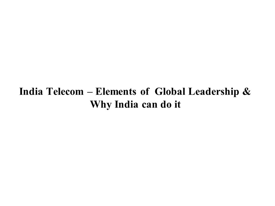 India Telecom – Elements of Global Leadership & Why India can do it