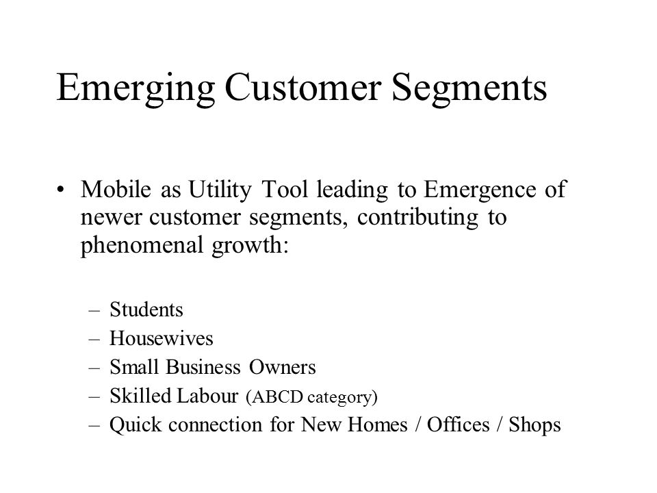 Emerging Customer Segments Mobile as Utility Tool leading to Emergence of newer customer segments, contributing to phenomenal growth: –Students –Housewives –Small Business Owners –Skilled Labour (ABCD category) –Quick connection for New Homes / Offices / Shops