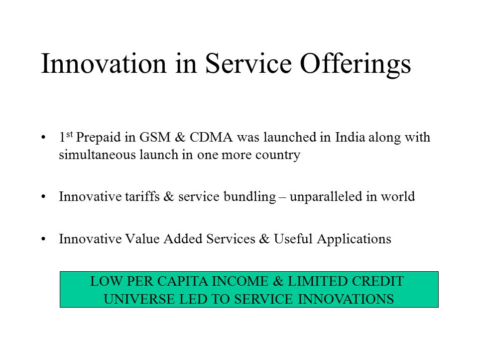 Innovation in Service Offerings 1 st Prepaid in GSM & CDMA was launched in India along with simultaneous launch in one more country Innovative tariffs & service bundling – unparalleled in world Innovative Value Added Services & Useful Applications LOW PER CAPITA INCOME & LIMITED CREDIT UNIVERSE LED TO SERVICE INNOVATIONS