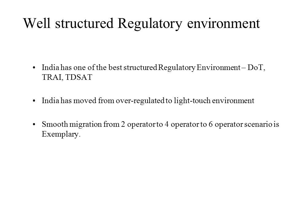 India has one of the best structured Regulatory Environment – DoT, TRAI, TDSAT India has moved from over-regulated to light-touch environment Smooth migration from 2 operator to 4 operator to 6 operator scenario is Exemplary.