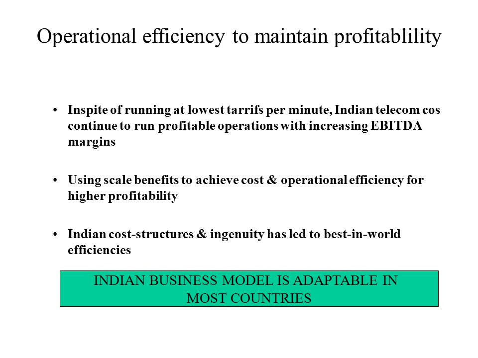 Inspite of running at lowest tarrifs per minute, Indian telecom cos continue to run profitable operations with increasing EBITDA margins Using scale benefits to achieve cost & operational efficiency for higher profitability Indian cost-structures & ingenuity has led to best-in-world efficiencies Operational efficiency to maintain profitablility INDIAN BUSINESS MODEL IS ADAPTABLE IN MOST COUNTRIES