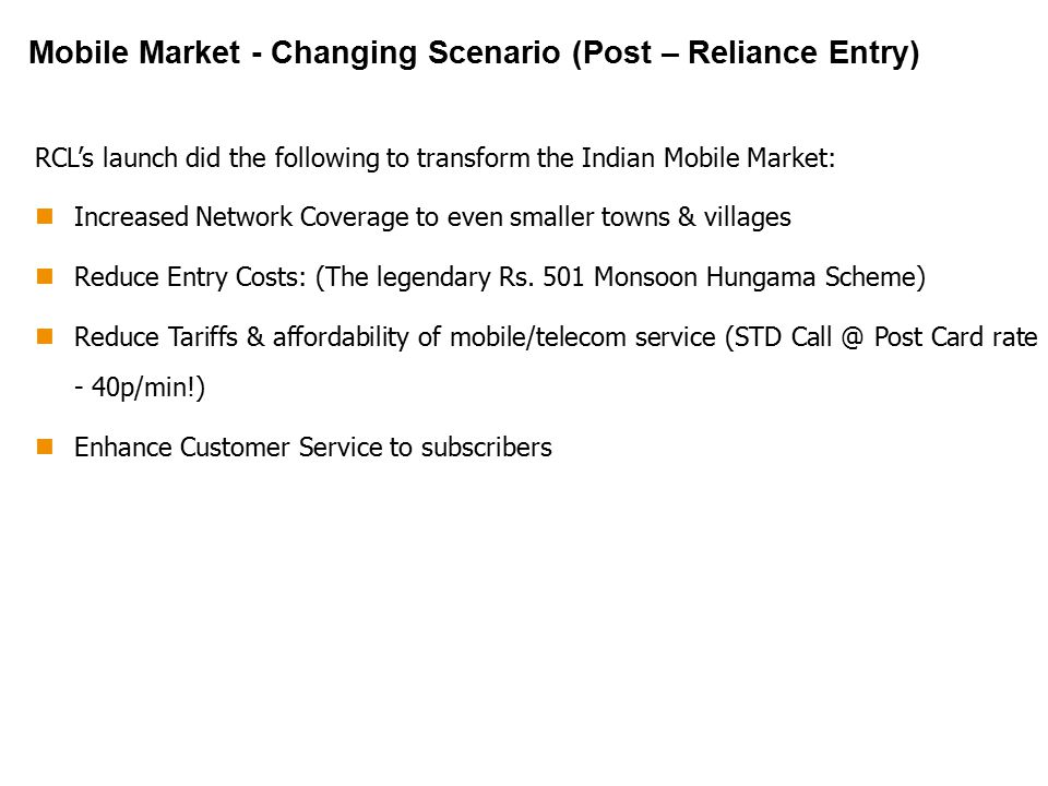 Mobile Market - Changing Scenario (Post – Reliance Entry) RCL's launch did the following to transform the Indian Mobile Market: Increased Network Coverage to even smaller towns & villages Reduce Entry Costs: (The legendary Rs.