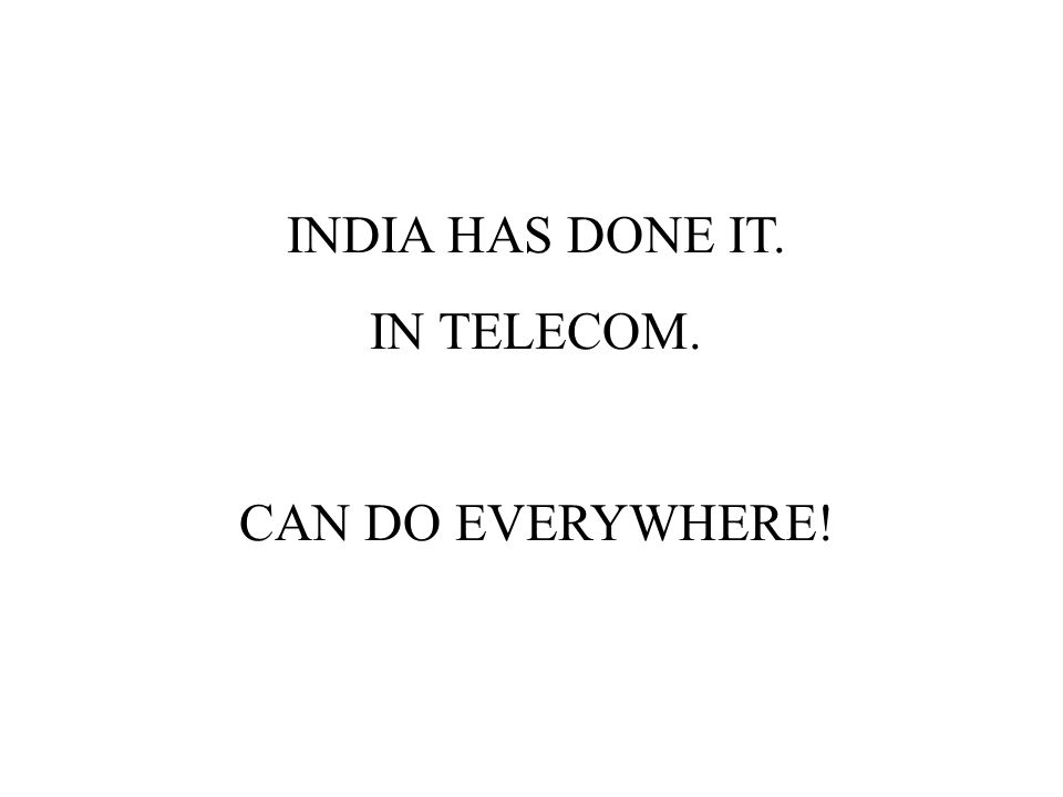 INDIA HAS DONE IT. IN TELECOM. CAN DO EVERYWHERE!
