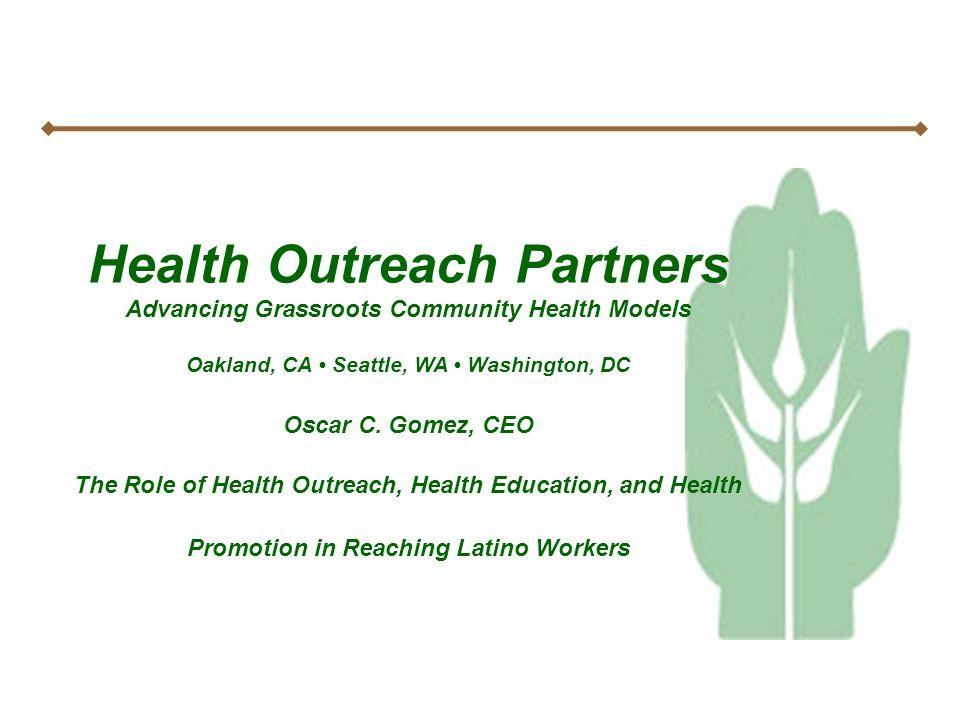 Health Outreach Partners Advancing Grassroots Community Health Models Oakland, CA Seattle, WA Washington, DC Oscar C. Gomez, CEO The Role of Health Ou